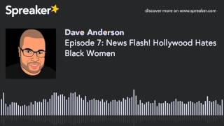 Download Episode 7: News Flash! Hollywood Hates Black Women Video
