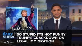 Download So Stupid It's Not Funny: Trump's Crackdown on Legal Immigration: The Daily Show Video