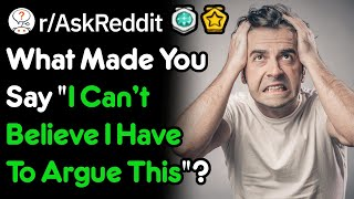 Download What Made You Say ″I Can't Believe I Have To Argue This″? (r/AskReddit) Video