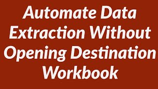 Download Automate Data Extraction Without Opening Destination Workbook Video