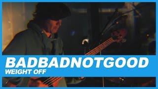 Download BADBADNOTGOOD   Weight Off Video