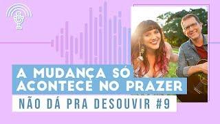 Download PodCast   A Mudança Só Acontece No Prazer - Não Dá Pra Desouvir #9 Video