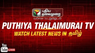 Download 🔴 LIVE:Puthiya Thalaimurai TV Live Streaming | #SterliteProtest #BanSterlite | Tamil News | நேரலை Video