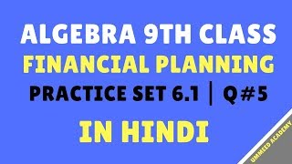 Download Practice Set 6.1 | Question #5 in Hindi | Algebra Class 9th | Financial Planning | Ch#6 | Video