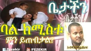 Download ባል ከሚስቱ ምን ይፈልጋል? | Bale kemistu men yefelgal- Betachen Program Video
