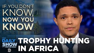 Download If You Don't Know, Now You Know: Trophy Hunting | The Daily Show Video