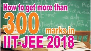 Download How to Get More than 300 in IIT-JEE 2018 Tips & Trick Video