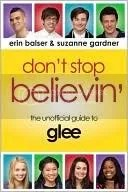 Don't Stop Believin': The Unofficial Guide to Glee by Erin Balser, Suzanne Gardner