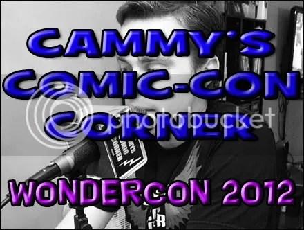 Cammy's Comic-Con Corner – Wondercon 2012