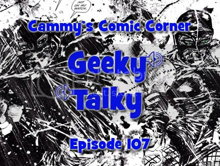 Cammy's Comic Corner – Geeky Talky – Episode 107