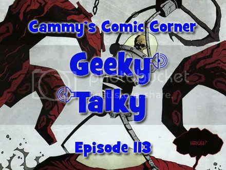 Cammy's Comic Corner – Geeky Talky – Episode 113