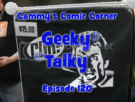 Cammy's Comic Corner – Geeky Talky – Episode 120