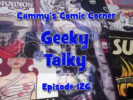 Cammy's Comic Corner – Geeky Talky – Episode 126