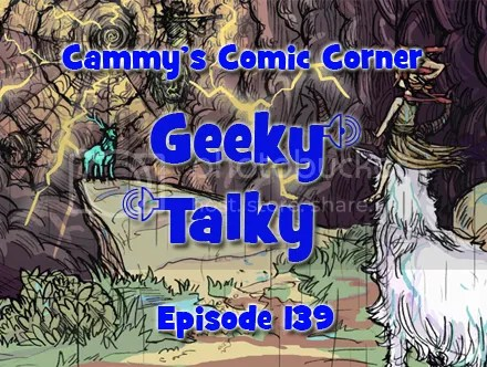 Cammy's Comic Corner – Geeky Talky – Episode 139