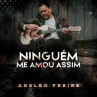 musica-ninguem-me-amou-assim-adelso-freire