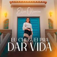 musica-eu-cheguei-pra-dar-vida-elia-oliveira