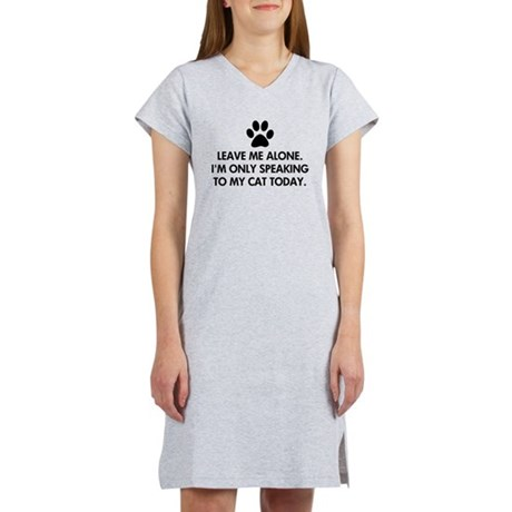 Leave me alone today cat Women's Nightshirt. Leave me alone. I'm only speaking to my cat today. Not feeling social and only wanting to speak to your cat. Funny cat saying / quote.