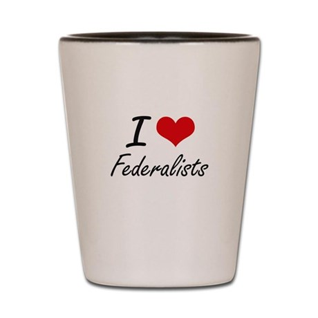 I love Federalists Shot Glass