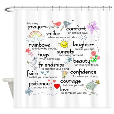My Prayer For You Shower Curtain. This is my prayer for you: Comfort on difficult days, smiles when sadness intrudes, rainbows to follow the clouds, laughter to kiss your lips, sunsets to warm your heart, hugs when spirits sag, beautifull.