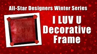 All-Star Designer Winter Series: A Rainbow of Ideas - I LUV U Decorative Frame