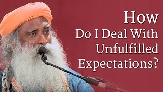 How Do I Deal With Unfulfilled Expectations?   Sadhguru