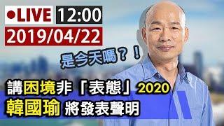 【完整公開】LIVE 講困境非「表態」2020 韓國瑜423將發表聲明