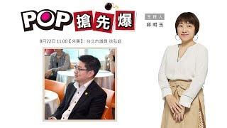 2019-08-22《POP搶先爆》邱明玉專訪 台北市議員 徐弘庭