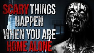 ″SCARY Things Happen when you are Home Alone″ Creepypasta
