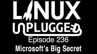 Microsoft's Big Secret | LINUX Unplugged 236