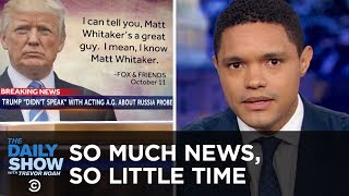 So Much News, So Little Time - Whitaker, California Fires & Trump's WWI Rain Check | The Daily Show