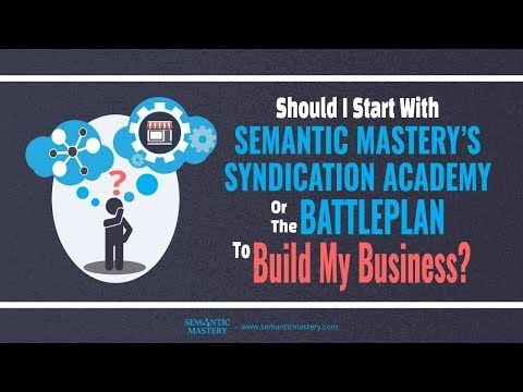 Should I Start With Semantic Mastery's Syndication Academy Or The Battleplan To Build My Business?