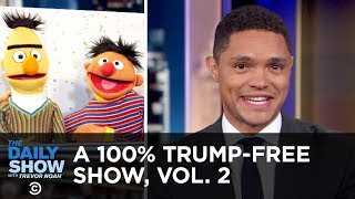 A 100% Trump-Free Show, Vol. 2 | The Daily Show