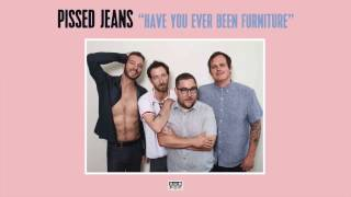 Pissed Jeans - Have You Ever Been Furniture