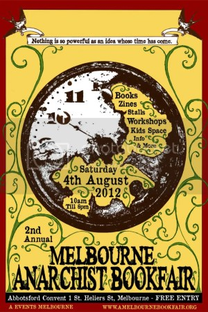 "Melbourne Anarchist Bookfair poster, reads ""Second Annual Melbourne Anarchist Bookfair, Nothing is so powerful as an idea whose time has come. Zines stalls info. Workshops kidspace and more. Free entry. 10am to 6pm Abbottsford Convent, 1 St Heliers St, Melbourne. Saturday 4th of August 2012. A Events Melbourne. www.amelbournebookfair.org"