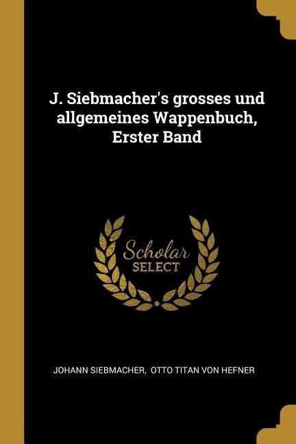 J. Siebmacher's Grosses Und Allgemeines Wappenbuch, Erster Band Paperback