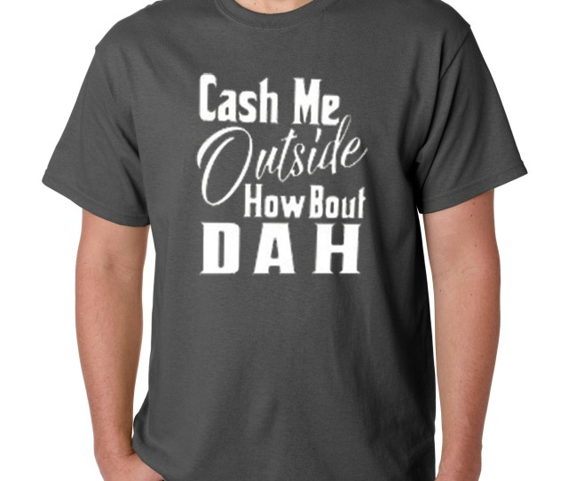Product Image  Unisex T Shirt Cash Me Outside How Bout Dah Dr Phil