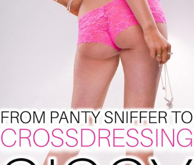 From Panty Sniffer To Crossdressing Sissy A Pervert Is Introduced To The World Of Feminization Ebook Walmart Com