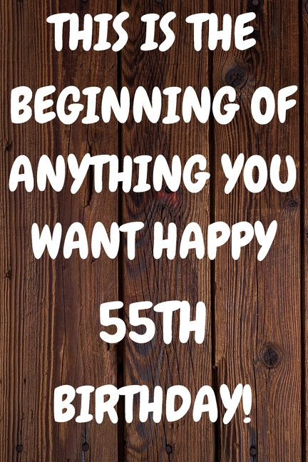 This Is The Beginning Of Anything You Want Happy 55th Birthday Funny 55th This Is The Beginning Of Anything You Want Happy Birthday Gift Sunshine Jou Walmart Com Walmart Com