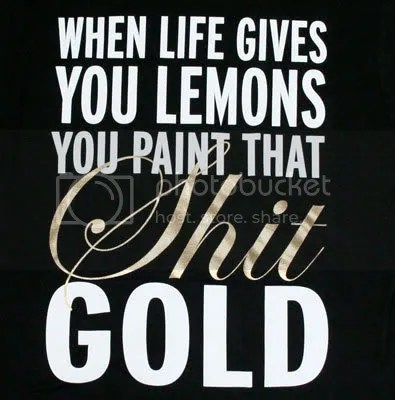 When Life Gives You Lemons, You Paint That Shit Gold Pictures, Images and Photos