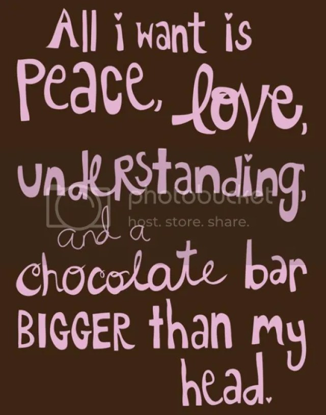 All I want is peace, love, understanding & a chocolate bar bigger than my head
