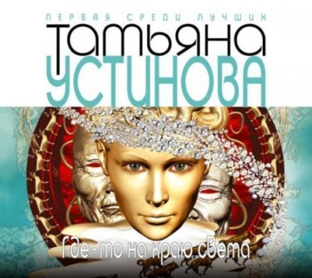Татьяна Устинова - Где-то на краю света (2013) Аудиокнига