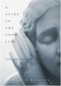 A Guide to the Good Life, by William Irvine
