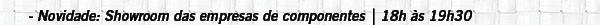 Novidade: Showroom das empresas de componentes   18h às 19h30