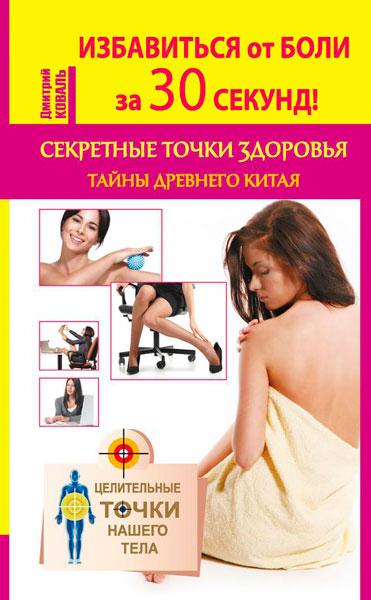Дмитрий Коваль - Избавиться от боли за 30 секунд! Секретные точки здоровья. Тайны древнего Китая (2015) fb2