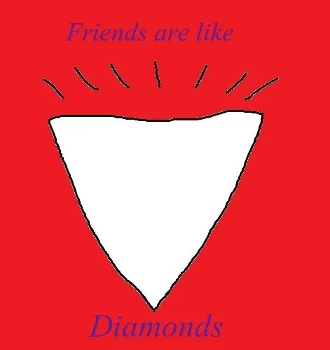 Friends are like diamonds.