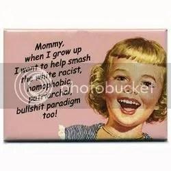 Féminisme:Maman, quand je serai grande, je veux aider à fracasser le paradigme raciste blanc, homophobe, patriarcal de merde aussi!