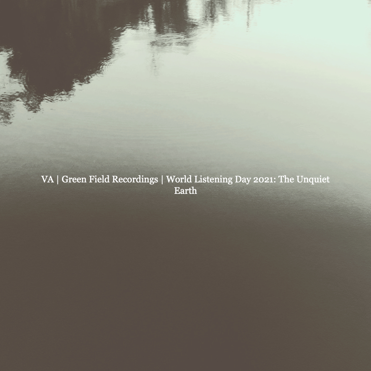 Various Artist   Green Field Recordings – World Listening Day 2021: The Unquiet Earth
