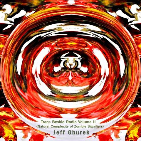 Jeff Gburek – Trans Beskid Radio Volume II ( Natural Complexity Of Zombie Signifiers)