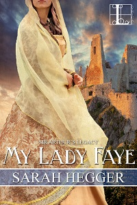 My Lady Faye: Sir Arthur's Legacy #2 by Sarah Hegger with Excerpt and Giveaway