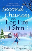 Second Chances at the Log Fire Cabin by Catherine Ferguson